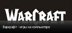 Варкрафт - игры на компьютере