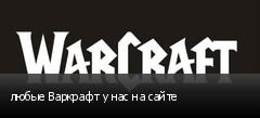 любые Варкрафт у нас на сайте