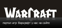 портал игр- Варкрафт у нас на сайте