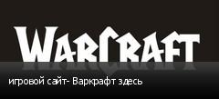 игровой сайт- Варкрафт здесь