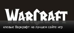 клевые Варкрафт на лучшем сайте игр