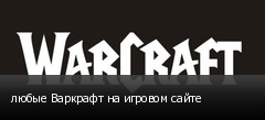 любые Варкрафт на игровом сайте