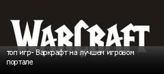топ игр- Варкрафт на лучшем игровом портале