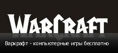 Варкрафт - компьютерные игры бесплатно