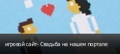 игровой сайт- Свадьба на нашем портале