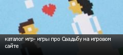 каталог игр- игры про Свадьбу на игровом сайте