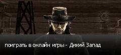 поиграть в онлайн игры - Дикий Запад