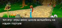 топ игр- игры винкс школа волшебниц на нашем портале