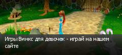 Игры Винкс для девочек - играй на нашем сайте