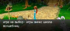 игра на выбор - игры винкс школа волшебниц