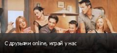 С друзьями online, играй у нас