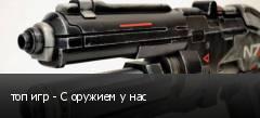 топ игр - С оружием у нас