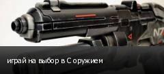 играй на выбор в С оружием