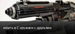 играть в С оружием с друзьями