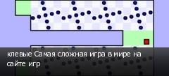 клевые Самая сложная игра в мире на сайте игр