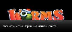 топ игр- игры Вормс на нашем сайте