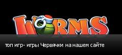 топ игр- игры Червячки на нашем сайте