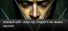 игровой сайт- игры про Людей Х на нашем портале