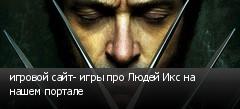 игровой сайт- игры про Людей Икс на нашем портале