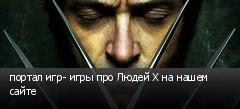 портал игр- игры про Людей Х на нашем сайте