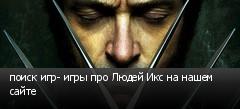 поиск игр- игры про Людей Икс на нашем сайте