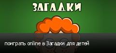 поиграть online в Загадки для детей