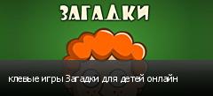 клевые игры Загадки для детей онлайн