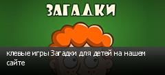 клевые игры Загадки для детей на нашем сайте