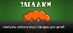 поиграть online в игры Загадки для детей