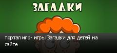 портал игр- игры Загадки для детей на сайте