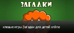 клевые игры Загадки для детей online
