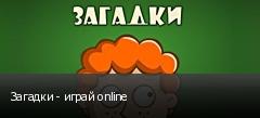 Загадки - играй online