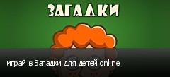 играй в Загадки для детей online