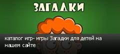 каталог игр- игры Загадки для детей на нашем сайте