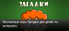 бесплатные игры Загадки для детей по интернету