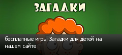 бесплатные игры Загадки для детей на нашем сайте