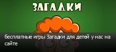 бесплатные игры Загадки для детей у нас на сайте