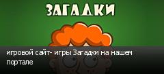 игровой сайт- игры Загадки на нашем портале