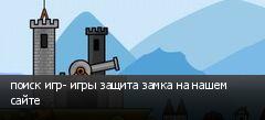 поиск игр- игры защита замка на нашем сайте