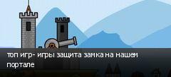 топ игр- игры защита замка на нашем портале