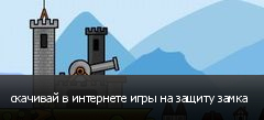 скачивай в интернете игры на защиту замка
