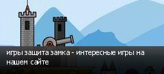 игры защита замка - интересные игры на нашем сайте