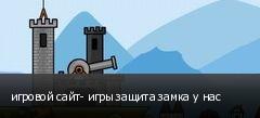 игровой сайт- игры защита замка у нас