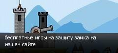 бесплатные игры на защиту замка на нашем сайте