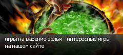 игры на варение зелья - интересные игры на нашем сайте
