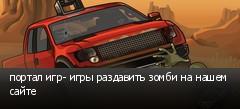 портал игр- игры раздавить зомби на нашем сайте