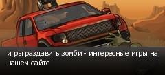 игры раздавить зомби - интересные игры на нашем сайте