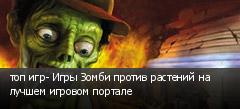 топ игр- Игры Зомби против растений на лучшем игровом портале