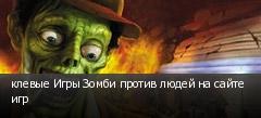 клевые Игры Зомби против людей на сайте игр