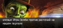 клевые Игры Зомби против растений на нашем портале
